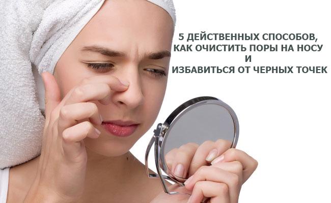 5 действенных способов, как очистить поры на носу и избавиться от черных точек
